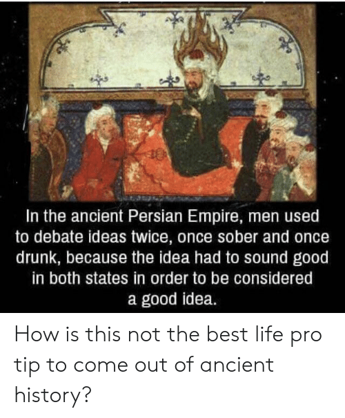 Pro Tip: In the ancient Persian Empire, men used  to debate ideas twice, once sober and once  drunk, because the idea had to sound good  in both states in order to be considered  a good idea. How is this not the best life pro tip to come out of ancient history?