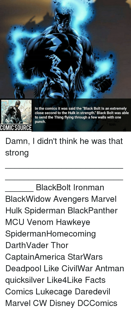 "Disney, Facts, and Memes: In the comics it was said the ""Black Bolt Is an extremely  close second to the Hulk in strength. Black Bolt was able  to send the Thing flying through a few walls with one  punch  COMIC SOURCE Damn, I didn't think he was that strong ________________________________________________________ BlackBolt Ironman BlackWidow Avengers Marvel Hulk Spiderman BlackPanther MCU Venom Hawkeye SpidermanHomecoming DarthVader Thor CaptainAmerica StarWars Deadpool Like CivilWar Antman quicksilver Like4Like Facts Comics Lukecage Daredevil Marvel CW Disney DCComics"