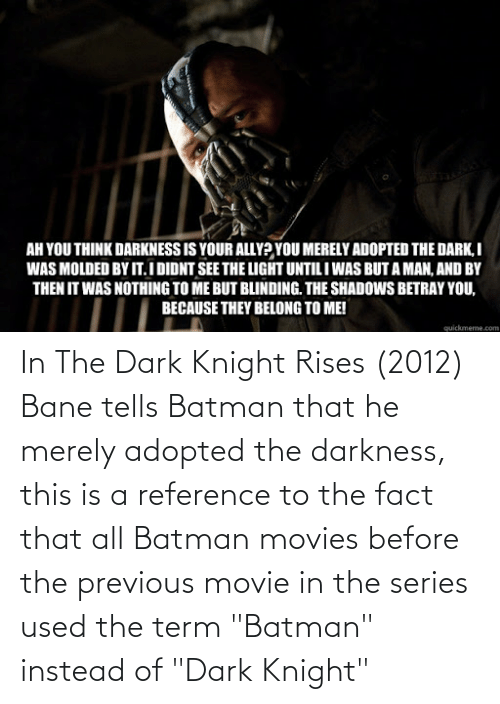 "Batman: In The Dark Knight Rises (2012) Bane tells Batman that he merely adopted the darkness, this is a reference to the fact that all Batman movies before the previous movie in the series used the term ""Batman"" instead of ""Dark Knight"""