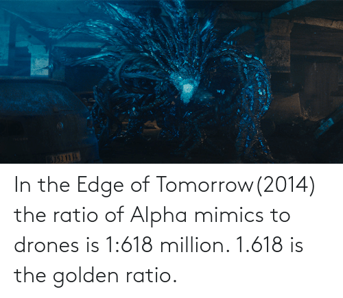 The Ratio: In the Edge of Tomorrow(2014) the ratio of Alpha mimics to drones is 1:618 million. 1.618 is the golden ratio.