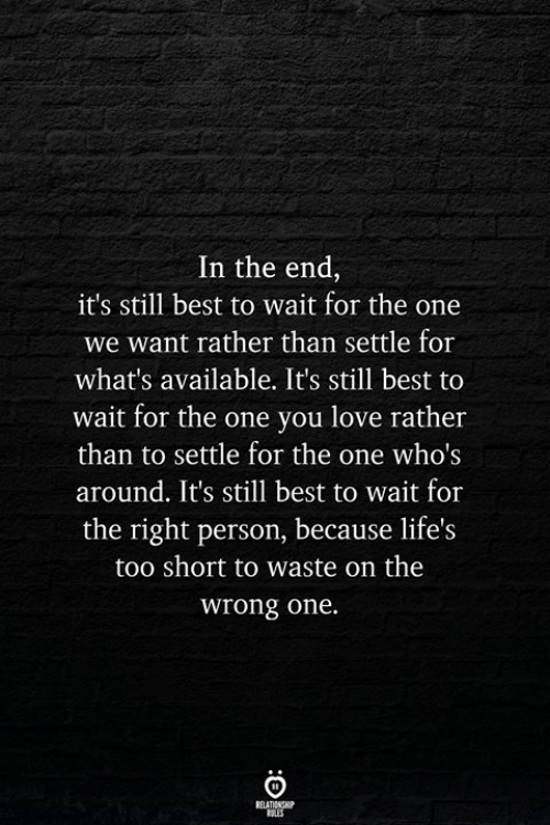 Love, Best, and Too Short: In the end,  it's still best to wait for the one  we want rather than settle for  what's available. It's still best to  wait for the one you love rather  than to settle for the one who's  around. It's still best to wait for  the right person, because life's  too short to waste on the  wrong one.