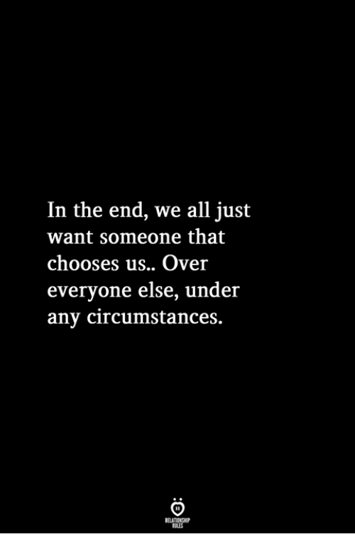 All, In the End, and The End: In the end, we all just  want someone that  chooses us.. Over  everyone else, under  any circumstances.