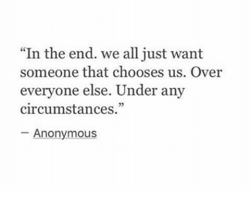 """Anonymous, All, and In the End: """"In the end. we all just want  someone that chooses us. Over  everyone else. Under any  circumstances.""""  Anonymous"""