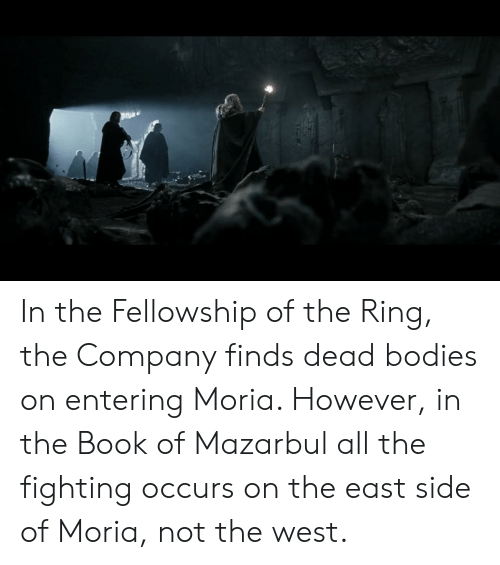 Bodies , The Ring, and Book: In the Fellowship of the Ring, the Company finds dead bodies on entering Moria. However, in the Book of Mazarbul all the fighting occurs on the east side of Moria, not the west.