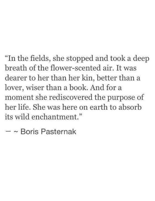 """kin: """"In the fields, she stopped and took a deep  breath of the flower-scented air. It was  dearer to her than her kin, better than a  lover, wiser than a book. And for a  moment she rediscovered the purpose of  her life. She was here on earth to absorb  its wild enchantment.""""  ~ Boris Pasternak"""