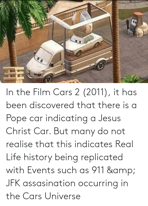cars: In the Film Cars 2 (2011), it has been discovered that there is a Pope car indicating a Jesus Christ Car. But many do not realise that this indicates Real Life history being replicated with Events such as 911 & JFK assasination occurring in the Cars Universe
