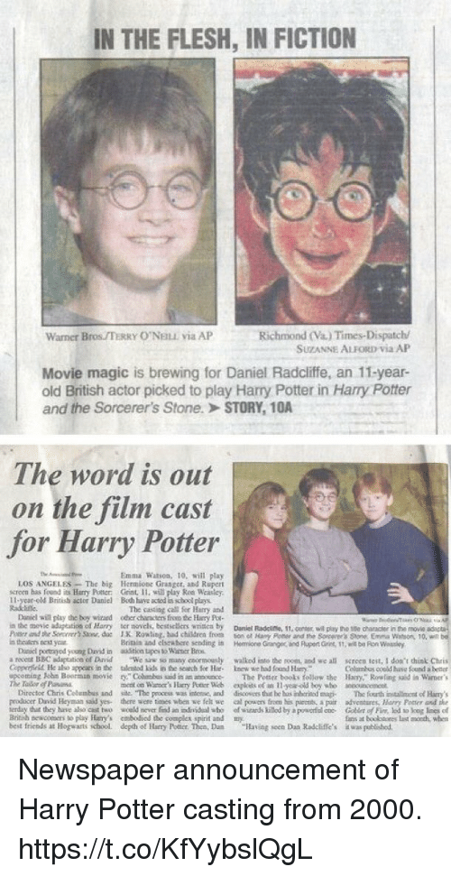 """Children, Complex, and Daniel Radcliffe: IN THE FLESH, IN FICTION  Richmond (Va.) Times-Dispatch/  SUZANNE ALFORD Via AP  Warner Bros TERRY O'NELE via AP  Movie magic is brewing for Daniel Radcliffe, an 11-year-  old British actor picked to play Harry Potter in Harry Potter  and the Sorcerer's Stone.> STORY, 1OA  The word is out  on the film cast  for Harry Potter  Emma Watson, 10, will play  LOS ANGELES-The big Hermions Granger, and Repert  screen has fond Harry Potter: Grint, 11, will play Ron Weasley.  11-year-old British actor Daniel Boh have acted is school plays  Radtine  The caoting call fer Hay and  Daniel will play the boy wizaed oer characters froo he ury Poe  in the movie aduptestios of Harry ter novels, besasellers writica by Dnel Radciese, 11  Passera ihr Sorrrrr'sSaw. de IK R0%ling. had children from ton cl Hany Poe er rd the Sorcerer's Sore Erm. Watson, 10, wt  s thealen best year  11,center, wil play the 1se chancr in the movie  Britiis and elstwhore sendingi  Hemione Granger, and Plupert Gins, 1t, wit be Fion Wossley  a recest BBC adspeation of Drvid We sw so many coormounly walkod into the noom, and we all screen test, I doa't hist Chris  Colusbus coeld have found better  ming John Boorman moComs aid in an anosoce The Potter beots follow the Hary,"""" Rowling said in Warner's  Daniel portragyod yeung David in ioa tupes to Wasner Beos  Copperficll He abo appcars in the talented Lids in the scarch for Hc knew we had found Harr  mont on Waer's Harry Potter Web eploets of an-y-old boy ubo aouc  Diroctor Chris Colombus and sile. The pexcess was intene, and drscovers thie he bus inhtrinod sma The fourth installinmentof Hary  rroducer David Heyman saad yes there wore times wben we felt we al powers from his parents a poir adventares, Harny Poner anf the  erday dut they have aho cst two wceld mover fnd an dnidal aho of wizands killod by a powertococ Co of Fin, lod to log loes el  Bitih neacors to play Hary's mbodiod the complex spirit and my  best friends at """