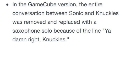 "Sonic, Gamecube, and Saxophone: . In the GameCube version, the entire  conversation between Sonic and Knuckles  was removed and replaced with a  saxophone solo because of the line ""Ya  damn right, Knuckles."""
