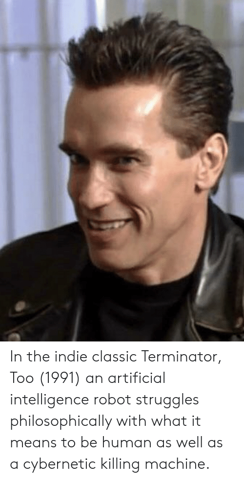 Philosophically: In the indie classic Terminator, Too (1991) an artificial intelligence robot struggles philosophically with what it means to be human as well as a cybernetic killing machine.