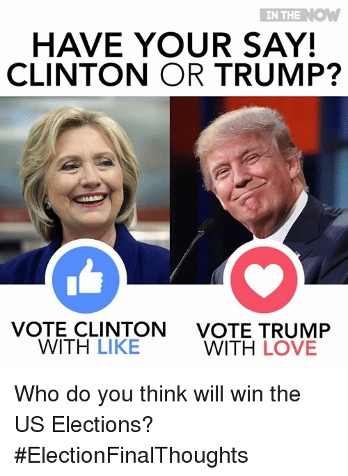 Trump Vote: IN THE  K.  HAVE YOUR SAY!  CLINTON OR TRUMP?  VOTE CLINTON  VOTE TRUMP  WITH  LIKE  WITH LOVE Who do you think will win the US Elections?  #ElectionFinalThoughts