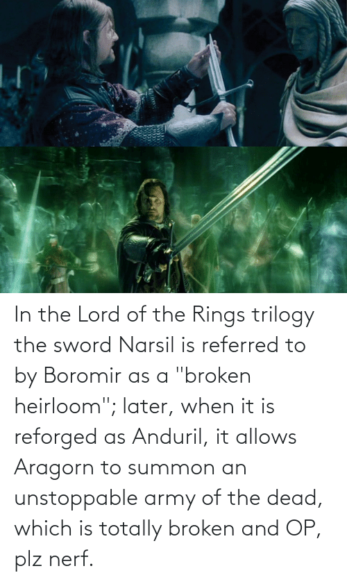 """the sword: In the Lord of the Rings trilogy the sword Narsil is referred to by Boromir as a """"broken heirloom""""; later, when it is reforged as Anduril, it allows Aragorn to summon an unstoppable army of the dead, which is totally broken and OP, plz nerf."""