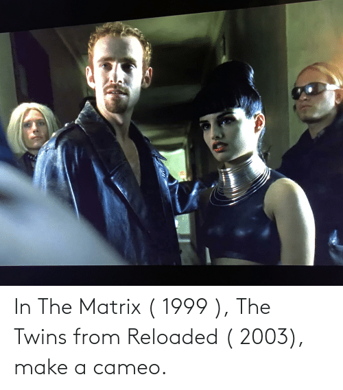 The Matrix, Twins, and Matrix: In The Matrix ( 1999 ), The Twins from Reloaded ( 2003), make a cameo.