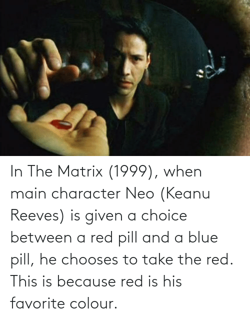 Matrix: In The Matrix (1999), when main character Neo (Keanu Reeves) is given a choice between a red pill and a blue pill, he chooses to take the red. This is because red is his favorite colour.