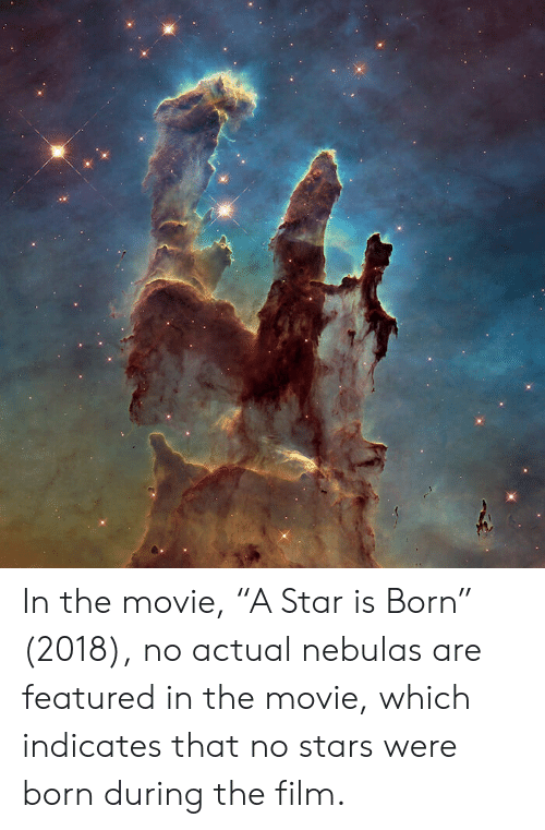 """Movie, Star, and Stars: In the movie, """"A Star is Born"""" (2018), no actual nebulas are featured in the movie, which indicates that no stars were born during the film."""