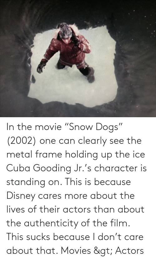 """Cuba: In the movie """"Snow Dogs"""" (2002) one can clearly see the metal frame holding up the ice Cuba Gooding Jr.'s character is standing on. This is because Disney cares more about the lives of their actors than about the authenticity of the film. This sucks because I don't care about that. Movies > Actors"""
