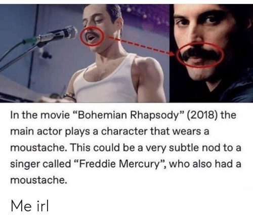 "moustache: In the movie ""Bohemian Rhapsody"" (2018) the  main actor plays a character that wears a  moustache. This could be a very subtle nod to a  singer called ""Freddie Mercury"", who also had a  moustache.  53  95 Me irl"