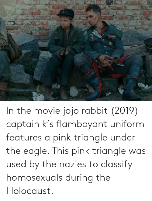the eagle: In the movie jojo rabbit (2019) captain k's flamboyant uniform features a pink triangle under the eagle. This pink triangle was used by the nazies to classify homosexuals during the Holocaust.