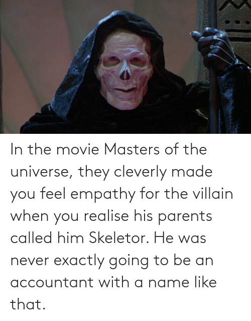 Empathy: In the movie Masters of the universe, they cleverly made you feel empathy for the villain when you realise his parents called him Skeletor. He was never exactly going to be an accountant with a name like that.