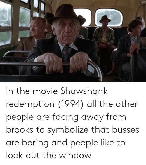 Movie, All The, and Shawshank Redemption: In the movie Shawshank redemption (1994) all the other people are facing away from brooks to symbolize that busses are boring and people like to look out the window