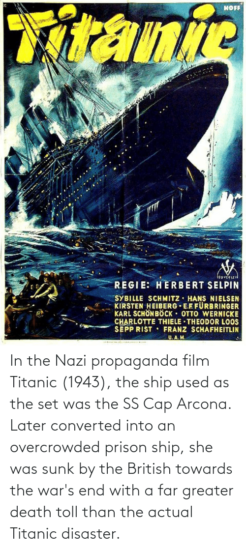 toll: In the Nazi propaganda film Titanic (1943), the ship used as the set was the SS Cap Arcona. Later converted into an overcrowded prison ship, she was sunk by the British towards the war's end with a far greater death toll than the actual Titanic disaster.