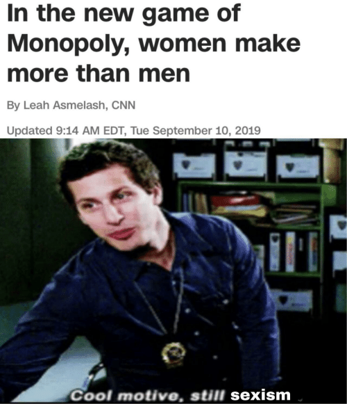 Monopoly: In the new game of  Monopoly, women make  more than men  By Leah Asmelash, CNN  Updated 9:14 AM EDT, Tue September 10, 2019  Cool motive, still sexism