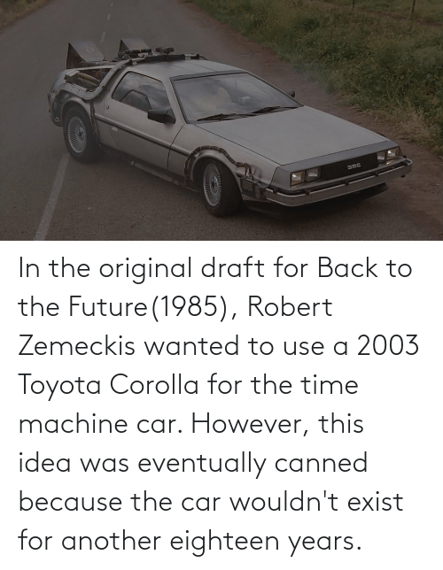 Toyota Corolla: In the original draft for Back to the Future(1985), Robert Zemeckis wanted to use a 2003 Toyota Corolla for the time machine car. However, this idea was eventually canned because the car wouldn't exist for another eighteen years.