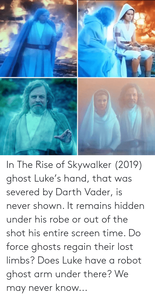 arm: In The Rise of Skywalker (2019) ghost Luke's hand, that was severed by Darth Vader, is never shown. It remains hidden under his robe or out of the shot his entire screen time. Do force ghosts regain their lost limbs? Does Luke have a robot ghost arm under there? We may never know...