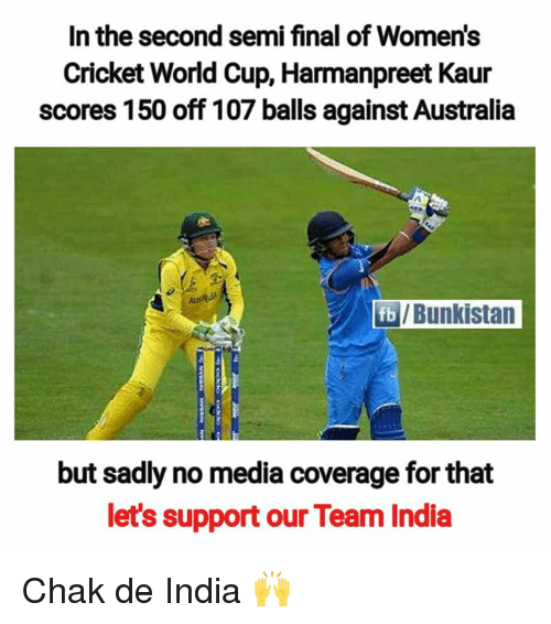 Semy: In the second semi final of Women's  Cricket World Cup, Harmanpreet Kaur  scores 150 off 107 balls against Australia  /Bunkistan  but sadly no media coverage for that  let's support our Team India Chak de India 🙌