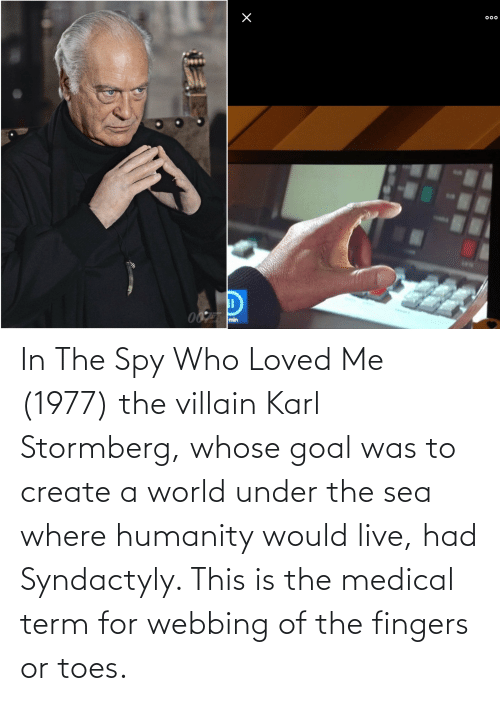 create: In The Spy Who Loved Me (1977) the villain Karl Stormberg, whose goal was to create a world under the sea where humanity would live, had Syndactyly. This is the medical term for webbing of the fingers or toes.