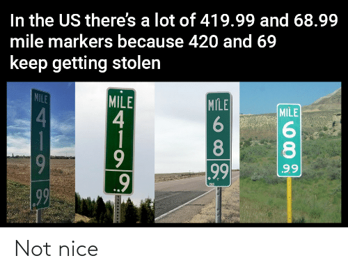 1 Mile: In the US there's a lot of 419.99 and 68.99  mile markers because 420 and 69  keep getting stolen  MILE  MILE  4  1  MILE  MILE  4.  8.  8.  9  99  99  99 Not nice