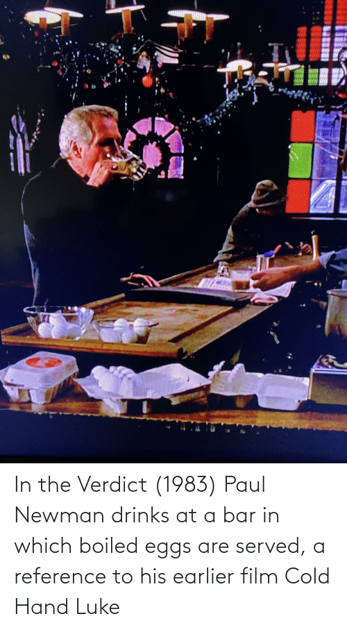 Newman: In the Verdict (1983) Paul Newman drinks at a bar in which boiled eggs are served, a reference to his earlier film Cold Hand Luke