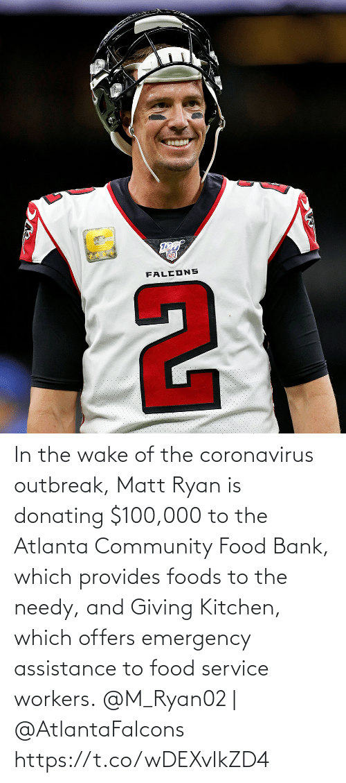 Giving: In the wake of the coronavirus outbreak, Matt Ryan is donating $100,000 to the Atlanta Community Food Bank, which provides foods to the needy, and Giving Kitchen, which offers emergency assistance to food service workers.  @M_Ryan02 | @AtlantaFalcons https://t.co/wDEXvIkZD4