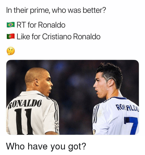 Cristiano Ronaldo, Memes, and Ronaldo: In their prime, who was better?  RT for Ronaldo  Like for Cristiano Ronaldo Who have you got?