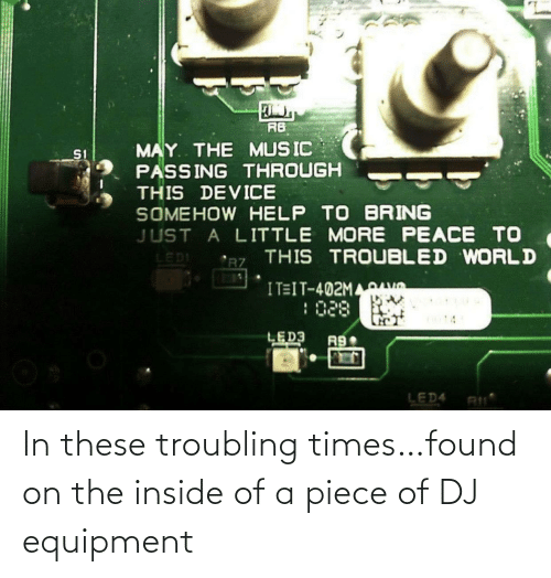Found: In these troubling times…found on the inside of a piece of DJ equipment