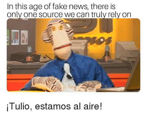 Fake, News, and Only One: In this age of fake news, there is  only one source we can truly rely on ¡Tulio, estamos al aire!