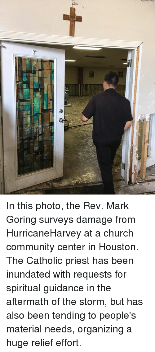 Centere: In this photo, the Rev. Mark Goring surveys damage from HurricaneHarvey at a church community center in Houston. The Catholic priest has been inundated with requests for spiritual guidance in the aftermath of the storm, but has also been tending to people's material needs, organizing a huge relief effort.