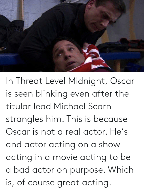 Acting: In Threat Level Midnight, Oscar is seen blinking even after the titular lead Michael Scarn strangles him. This is because Oscar is not a real actor. He's and actor acting on a show acting in a movie acting to be a bad actor on purpose. Which is, of course great acting.