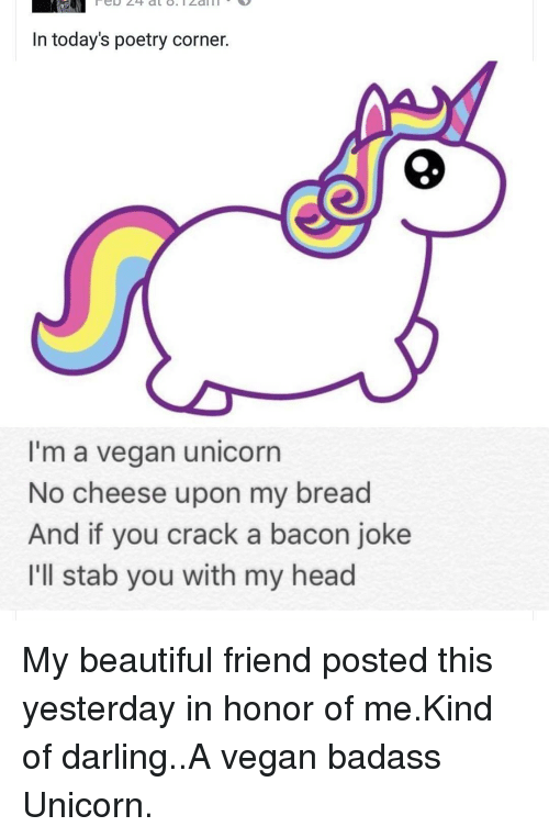 Memes, Cracked, and Unicorn: In today's poetry corner.  I'm a vegan unicorn  No cheese upon my bread  And if you crack a bacon joke  I'll stab you with my head My beautiful friend posted this yesterday in honor of me.Kind of darling..A vegan badass Unicorn.