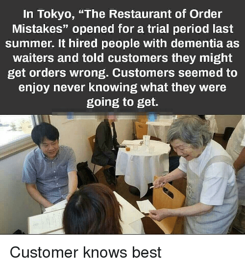 "Waiters: In Tokyo, ""The Restaurant of Order  Mistakes"" opened for a trial period last  summer. It hired people with dementia as  waiters and told customers they might  get orders wrong. Customers seemed to  enjoy never knowing what they were  going to get. Customer knows best"