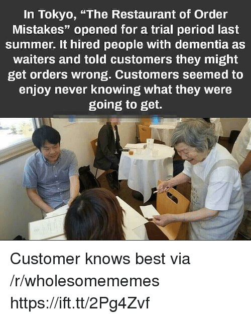 "Waiters: In Tokyo, ""The Restaurant of Order  Mistakes"" opened for a trial period last  summer. It hired people with dementia as  waiters and told customers they might  get orders wrong. Customers seemed to  enjoy never knowing what they were  going to get. Customer knows best via /r/wholesomememes https://ift.tt/2Pg4Zvf"