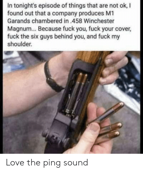 Produces: In tonight's episode of things that are not ok, I  found out that a company produces M1  Garands chambered in 458 Winchester  Magnum... Because fuck you, fuck your cover,  fuck the six guys behind you, and fuck my  shoulder. Love the ping sound