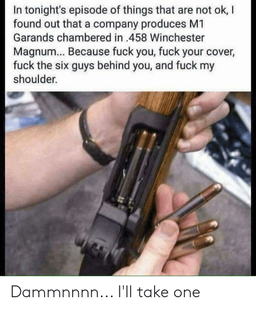 Produces: In tonight's episode of things that are not ok, l  found out that a company produces M1  Garands chambered in 458 Winchester  Magnum... Because fuck you, fuck your cover  fuck the six guys behind you, and fuck my  shoulder. Dammnnnn... I'll take one