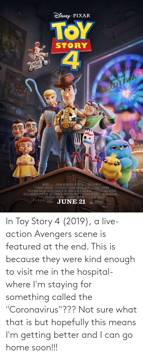 """Toy Story 4: In Toy Story 4 (2019), a live-action Avengers scene is featured at the end. This is because they were kind enough to visit me in the hospital- where I'm staying for something called the """"Coronavirus""""??? Not sure what that is but hopefully this means I'm getting better and I can go home soon!!!"""