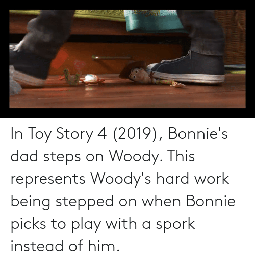 Toy Story 4: In Toy Story 4 (2019), Bonnie's dad steps on Woody. This represents Woody's hard work being stepped on when Bonnie picks to play with a spork instead of him.