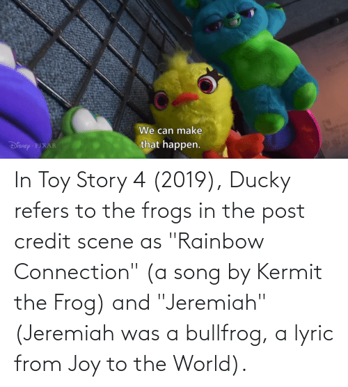 """Toy Story 4: In Toy Story 4 (2019), Ducky refers to the frogs in the post credit scene as """"Rainbow Connection"""" (a song by Kermit the Frog) and """"Jeremiah"""" (Jeremiah was a bullfrog, a lyric from Joy to the World)."""