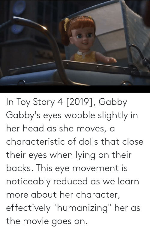 """Toy Story 4: In Toy Story 4 [2019], Gabby Gabby's eyes wobble slightly in her head as she moves, a characteristic of dolls that close their eyes when lying on their backs. This eye movement is noticeably reduced as we learn more about her character, effectively """"humanizing"""" her as the movie goes on."""