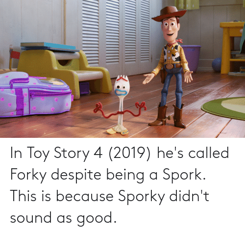 Toy Story 4: In Toy Story 4 (2019) he's called Forky despite being a Spork. This is because Sporky didn't sound as good.