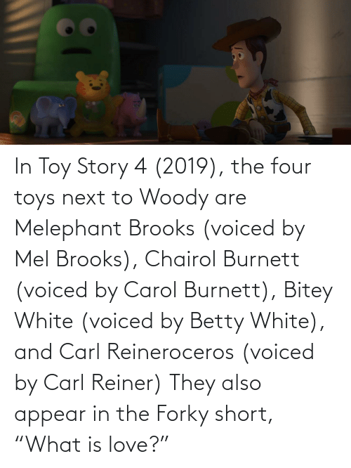 """Toy Story 4: In Toy Story 4 (2019), the four toys next to Woody are Melephant Brooks (voiced by Mel Brooks), Chairol Burnett (voiced by Carol Burnett), Bitey White (voiced by Betty White), and Carl Reineroceros (voiced by Carl Reiner) They also appear in the Forky short, """"What is love?"""""""