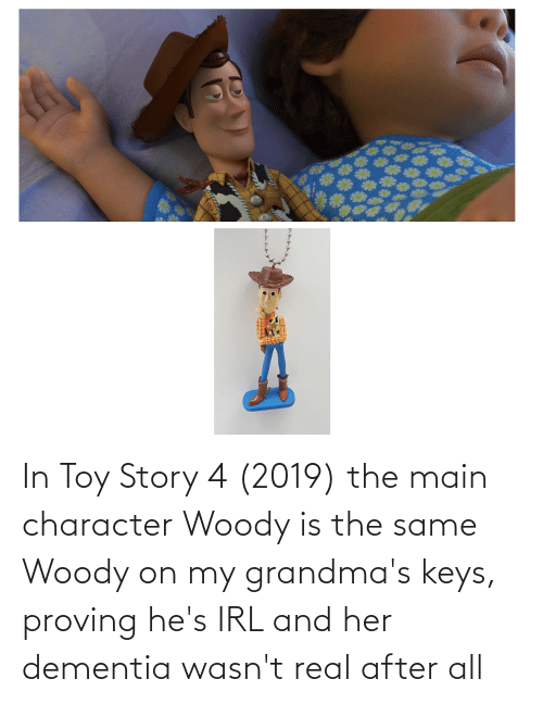 Toy Story 4: In Toy Story 4 (2019) the main character Woody is the same Woody on my grandma's keys, proving he's IRL and her dementia wasn't real after all