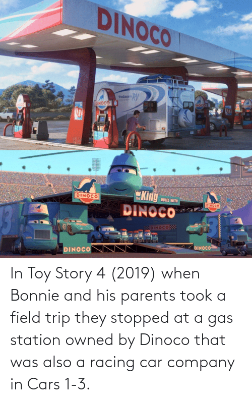 Toy Story 4: In Toy Story 4 (2019) when Bonnie and his parents took a field trip they stopped at a gas station owned by Dinoco that was also a racing car company in Cars 1-3.